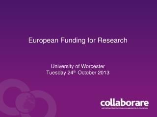 European Funding for Research University of Worcester Tuesday 24 th  October 2013