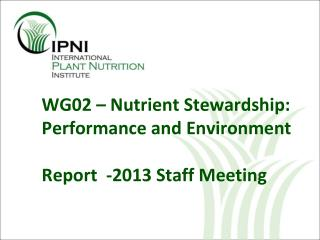 WG02 –  Nutrient S tewardship:  Performance and Environment Report  -2013 Staff Meeting