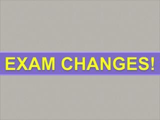 EXAM CHANGES!