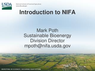 Introduction to NIFA Mark Poth Sustainable Bioenergy  Division  Director mpoth@nifa.usda.gov