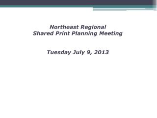 Northeast Regional  Shared Print Planning Meeting Tuesday July 9, 2013
