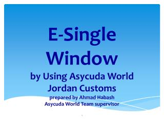 E-Single Window by Using Asycuda  World Jordan Customs prepared by  Ahmad Habash Asycuda World Team supervisor