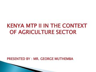 KENYA MTP II IN THE CONTEXT OF AGRICULTURE SECTOR PRESENTED BY : MR. GEORGE MUTHEMBA