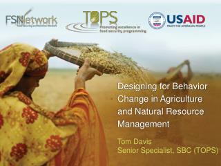 Designing for Behavior Change in Agriculture and Natural Resource Management Tom Davis Senior Specialist, SBC (TOPS)