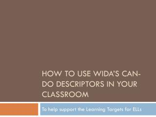 How to use  wida�s  can-do descriptors in your classroom