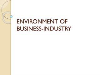 ENVIRONMENT OF BUSINESS-INDUSTRY