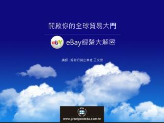 開啟你的全球貿易大門           eBay 經營大解密 講師  :  好物行銷企業社 王文亮