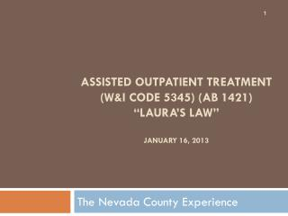 "Assisted Outpatient Treatment  (W&I Code 5345) (AB 1421)  ""Laura's Law"" January 16, 2013"