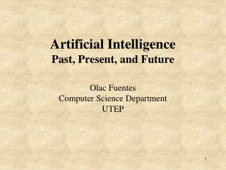 Artificial Intelligence Past, Present, and Future  Olac Fuentes Computer Science Department UTEP