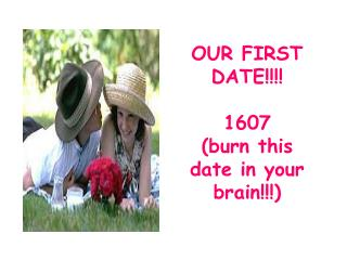 OUR FIRST DATE!!!! 1607 (burn this date in your brain!!!)