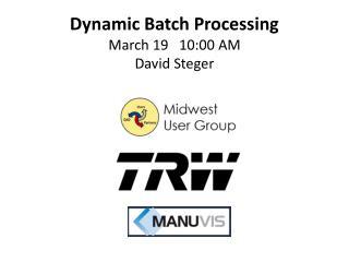 Dynamic Batch Processing March 19   10:00 AM David Steger