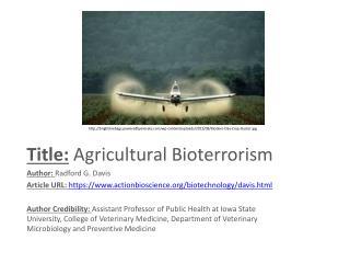 Title: Agricultural Bioterrorism Author:  Radford G. Davis Article URL:  https://www.actionbioscience.org/biotechnology