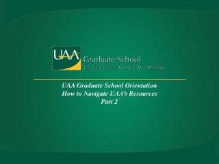 UAA Graduate School Orientation  How to Navigate UAA's Resources Part 2