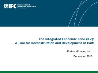 The Integrated Economic Zone (IEZ):  A Tool for Reconstruction and Development of Haiti