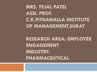 Mrs.  Tejal  Patel Assi . Prof. C.K.Pithawalla  Institute of  Management,Surat Research Area: Employee Engagement Indus