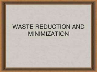 WASTE REDUCTION AND MINIMIZATION