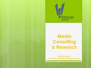 Media Consulting & Research Michelle Evans  michelle.evans@wataugagroup.com
