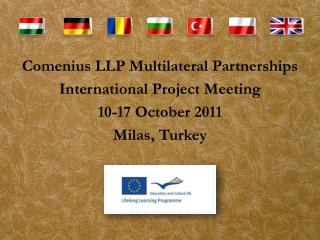Comenius LLP Multilateral Partnerships International Project Meeting  10-17 October 2011 Milas , Turkey