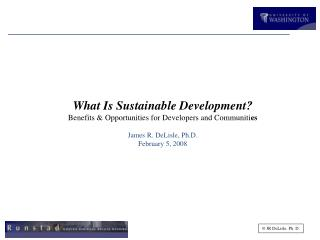 What Is Sustainable Development? Benefits  & Opportunities for Developers and Communiti es James R. DeLisle, Ph.D. Febr