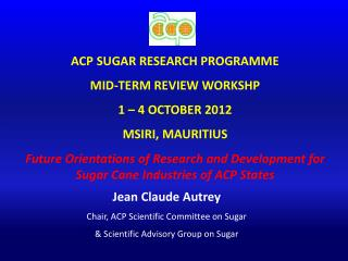 ACP SUGAR RESEARCH PROGRAMME MID-TERM REVIEW WORKSHP 1 – 4 OCTOBER 2012 MSIRI, MAURITIUS