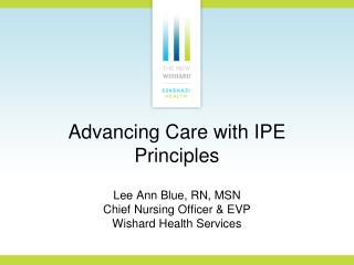 Advancing Care with IPE Principles Lee Ann Blue, RN, MSN  Chief Nursing Officer & EVP Wishard Health Services