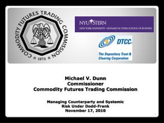 Michael V. Dunn Commissioner Commodity Futures Trading Commission Managing Counterparty and Systemic  Risk Under  Dodd-