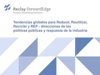 Tendencias  globales para Reducir, Reutilizar, Reciclar y REP - direcciones de las políticas públicas y  respuesta  de