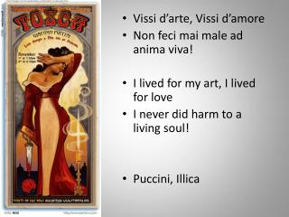 Vissi d'arte ,  Vissi d'amore Non  feci mai  male ad anima viva! I lived for my art, I lived for love I never did harm