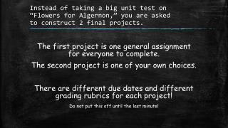 "Instead of taking a  big unit  test on  "" Flowers for Algernon,"" you are  asked  to  construct 2 final projects."