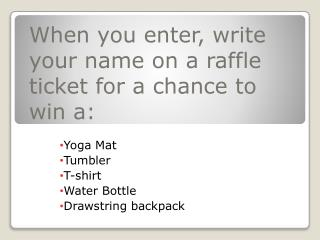 When you enter,  write your name  on a raffle ticket for a chance to win a : Yoga  Mat Tumbler T-shirt Water Bottle Dra