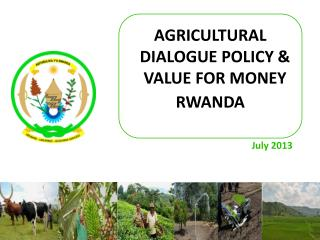 AGRICULTURAL DIALOGUE POLICY &  VALUE FOR MONEY  RWANDA July 2013