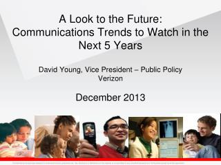 A Look to the Future: Communications Trends to Watch in the Next 5 Years David Young, Vice President – Public Policy Ve