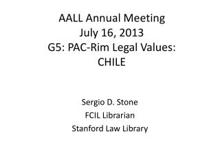 AALL Annual Meeting July 16, 2013 G5: PAC-Rim Legal Values: CHILE