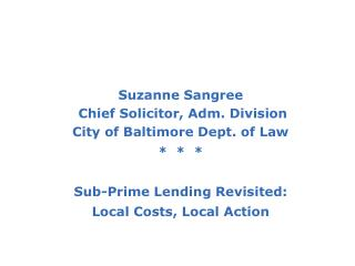 Suzanne Sangree  Chief Solicitor, Adm. Division City of Baltimore Dept. of Law  *  *  * Sub-Prime Lending Revisited: Lo