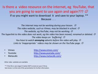 Vimeo http://www.vimeo.com/ Youtube  http://www.youtube.com/ Metacafe http://www.metacafe.com/ Other  video  webs