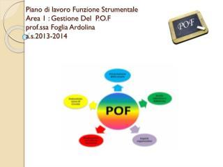 Piano di lavoro Funzione Strumentale  Area 1 : Gestione Del   P.O.F prof.ssa Foglia Ardolina a.s .201 3-2014