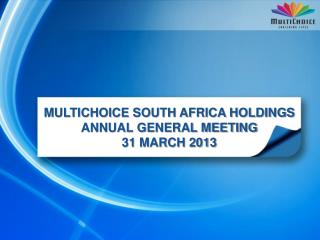 MULTICHOICE SOUTH AFRICA HOLDINGS ANNUAL GENERAL MEETING 31 MARCH 2013
