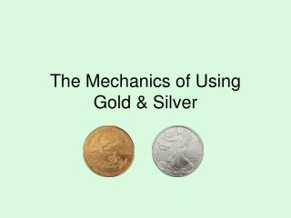 The Mechanics of Using Gold & Silver