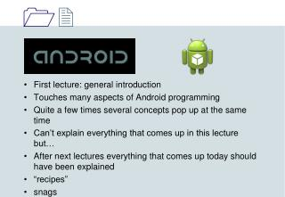 First lecture: general introduction Touches many aspects of Android programming Quite a few times several concepts pop