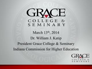 March 13 th , 2014 Dr. William J.  Katip President Grace College & Seminary Indiana Commission for Higher Education