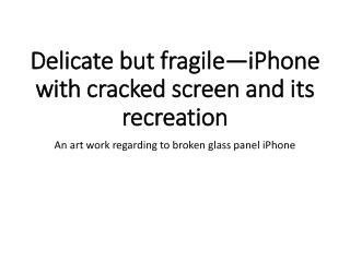 Delicate but  fragile�iPhone with cracked screen and  its  recreation