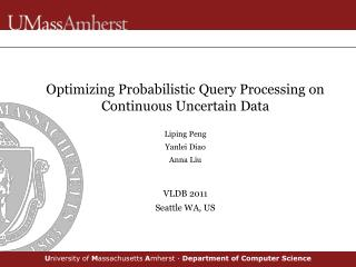 Optimizing Probabilistic Query Processing on Continuous Uncertain Data Liping Peng Yanlei Diao Anna Liu VLDB 2011 Seatt