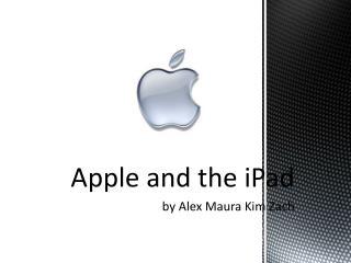 Apple and the  iPad by Alex Maura Kim Zach