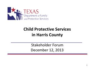Child  Protective Services  in  Harris  County Stakeholder Forum  December 12, 2013