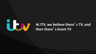 At ITV, we believe there ' s TV, and then  there ' s Event  TV