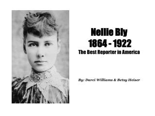 Nellie Bly  1864 - 1922 The Best Reporter in America   By: Darci Williams  Betsy Heiser