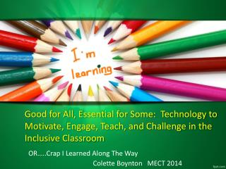 Good for All, Essential for Some:  Technology to Motivate, Engage, Teach, and Challenge in the Inclusive Classroom