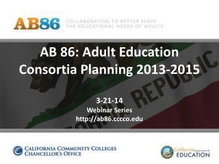 AB 86: Adult Education Consortia Planning 2013-2015 3-21-14 Webinar Series http://ab86.cccco.edu