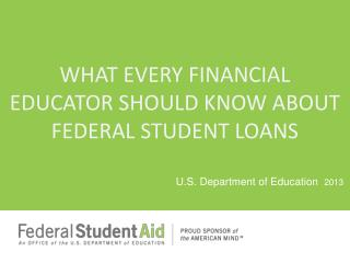 WHAT EVERY FINANCIAL EDUCATOR SHOULD KNOW ABOUT FEDERAL STUDENT LOANS