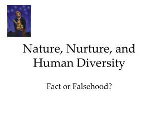 Nature, Nurture, and Human Diversity Fact or Falsehood?